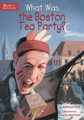 What Was the Boston Tea Party? By Krull, Kathleen/ Mortimer, Lauren (ILT)/ Bennett, James (ILT)